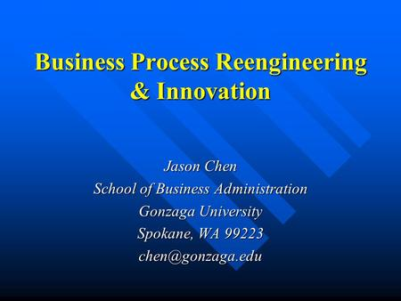 Business Process Reengineering & Innovation Jason Chen School of Business Administration Gonzaga University Spokane, WA 99223