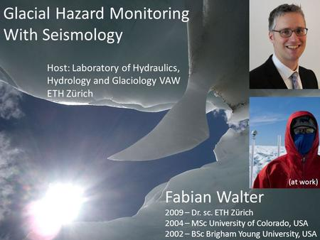 Glacial Hazard Monitoring With Seismology Fabian Walter 2009 – Dr. sc. ETH Zürich 2004 – MSc University of Colorado, USA 2002 – BSc Brigham Young University,