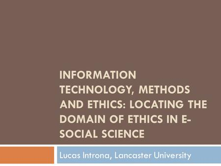 INFORMATION TECHNOLOGY, METHODS AND ETHICS: LOCATING THE DOMAIN OF ETHICS IN E- SOCIAL SCIENCE Lucas Introna, Lancaster University.
