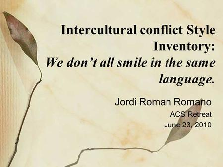 Intercultural conflict Style Inventory: We don't all smile in the same language. Jordi Roman Romano ACS Retreat June 23, 2010.