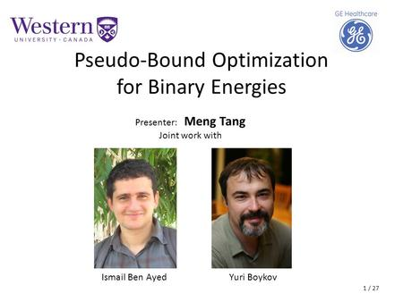 Pseudo-Bound Optimization for Binary Energies Presenter: Meng Tang Joint work with Ismail Ben AyedYuri Boykov 1 / 27.
