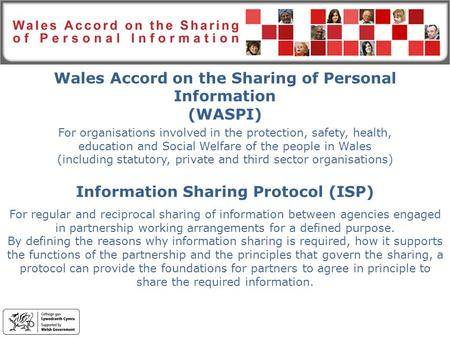 Wales Accord on the Sharing of Personal Information (WASPI) For organisations involved in the protection, safety, health, education and Social Welfare.