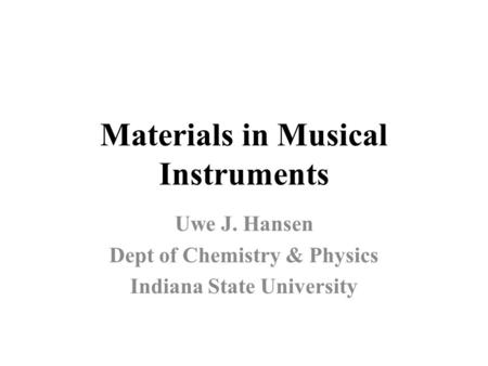 Materials in Musical Instruments Uwe J. Hansen Dept of Chemistry & Physics Indiana State University.