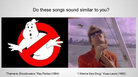 "Do these songs sound similar to you? ""Theme to Ghostbusters,"" Ray Parker (1984)""I Want a New Drug,"" Huey Lewis (1983)"