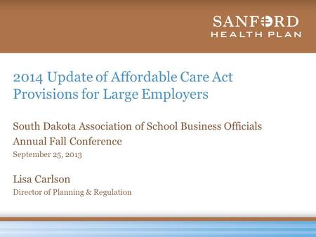2014 Update of Affordable Care Act Provisions for Large Employers South Dakota Association of School Business Officials Annual Fall Conference September.