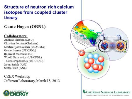 Structure of neutron rich calcium isotopes from coupled cluster theory Gaute Hagen (ORNL) Collaborators: Andreas Ekström (MSU) Christian Forrsen (Chalmers)