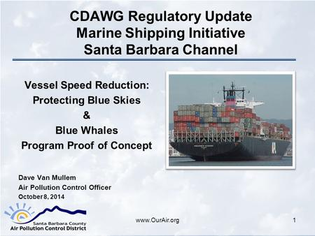Www.OurAir.org CDAWG Regulatory Update Marine Shipping Initiative Santa Barbara Channel Vessel Speed Reduction: Protecting Blue Skies & Blue Whales Program.