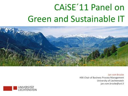 Jan vom Brocke Hilti Chair of Business Process Management University of Liechtenstein CAiSE´11 Panel on Green and Sustainable IT.
