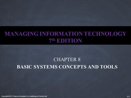 Copyright © 2011 Pearson Education, Inc. publishing as Prentice Hall 8-1 MANAGING INFORMATION TECHNOLOGY 7 th EDITION CHAPTER 8 BASIC SYSTEMS CONCEPTS.