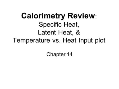 Calorimetry Review : Specific Heat, Latent Heat, & Temperature vs. Heat Input plot Chapter 14.