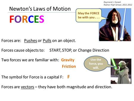 Newton's Laws of Motion FORCES Forces are: Pushes or Pulls on an object. Forces cause objects to: START, STOP, or Change Direction Two forces we are familiar.