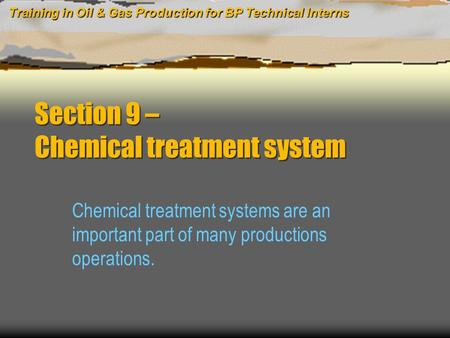 Training in Oil & Gas Production for BP Technical Interns Section 9 – Chemical treatment system Chemical treatment systems are an important part of many.