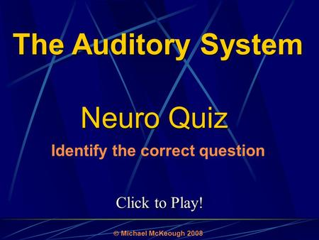 Click to Play! Neuro Quiz  Michael McKeough 2008 The Auditory System Identify the correct question.