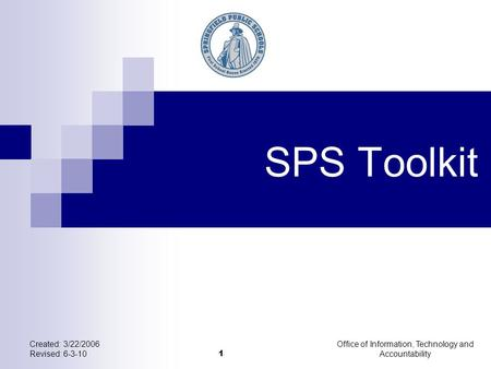 Created: 3/22/2006 Revised: 6-3-10 Office of Information, Technology and Accountability 1 SPS Toolkit.