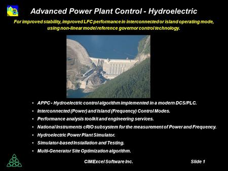 CIMExcel Software Inc. Slide 1 Advanced Power Plant Control - Hydroelectric For improved stability, improved LFC performance in interconnected or island.