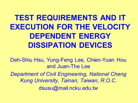TEST REQUIREMENTS AND IT EXECUTION FOR THE VELOCITY DEPENDENT ENERGY DISSIPATION DEVICES Deh-Shiu Hsu, Yung-Feng Lee, Chien-Yuan Hou and Juan-The Lee Department.
