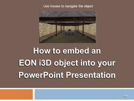 How to embed an EON i3D object into your PowerPoint Presentation How to embed an EON i3D object into your PowerPoint Presentation 2009 Use mouse to navigate.