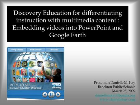 Discovery Education for differentiating instruction with multimedia content : Embedding videos into PowerPoint and Google Earth Presenter: Danielle M.