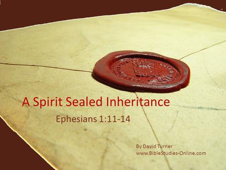 A Spirit Sealed Inheritance Ephesians 1:11-14 By David Turner www.BibleStudies-Online.com.