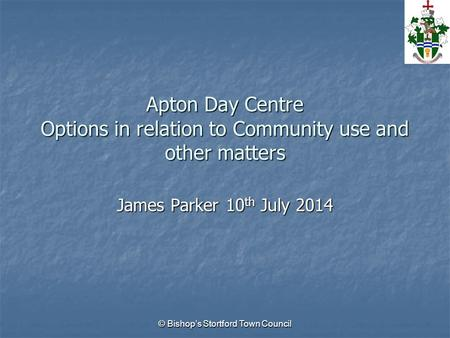 Apton Day Centre Options in relation to Community use and other matters James Parker 10 th July 2014 © Bishop's Stortford Town Council.