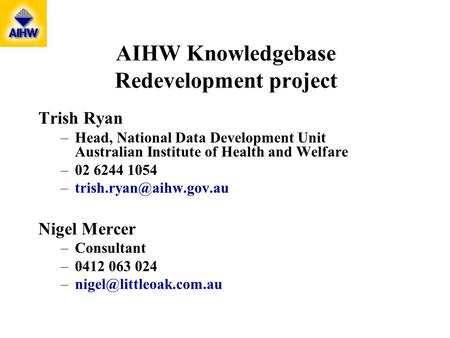 AIHW Knowledgebase Redevelopment project Trish Ryan –Head, National Data Development Unit Australian Institute of Health and Welfare –02 6244 1054