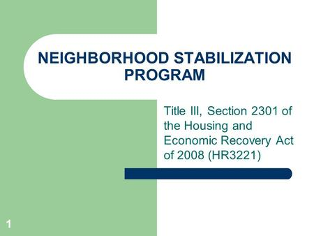1 NEIGHBORHOOD STABILIZATION PROGRAM Title III, Section 2301 of the Housing and Economic Recovery Act of 2008 (HR3221)