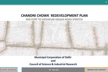 C.S.I.R. & M.C.D. ABHIMANYU DALAL ARCHITECTS 20 th May, 2011 0 CHANDNI CHOWK REDEVELOPMENT PLAN RED FORT TO FATEHPURI MASJID ROAD STRETCH Municipal Corporation.