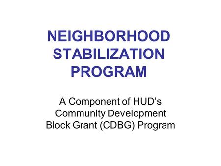 NEIGHBORHOOD STABILIZATION PROGRAM A Component of HUD's Community Development Block Grant (CDBG) Program.
