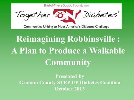 Presented by Graham County STEP UP Diabetes Coalition October 2013 Reimagining Robbinsville : A Plan to Produce a Walkable Community.