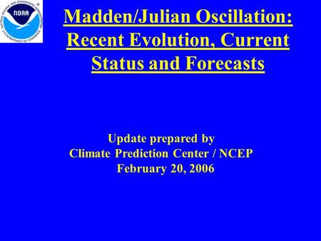 Madden/Julian Oscillation: Recent Evolution, Current Status and Forecasts Update prepared by Climate Prediction Center / NCEP February 20, 2006.