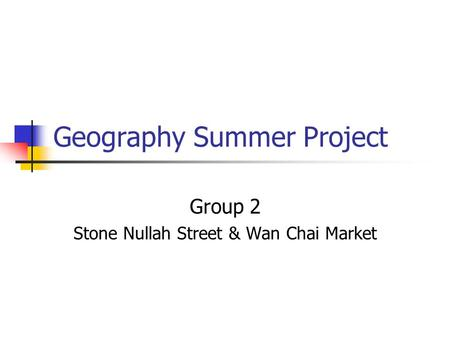 Geography Summer Project Group 2 Stone Nullah Street & Wan Chai Market.