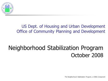 The Neighborhood Stabilization Program, a CDBG Component US Dept. of Housing and Urban Development Office of Community Planning and Development Neighborhood.