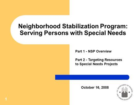 1 Neighborhood Stabilization Program: Serving Persons with Special Needs Part 1 - NSP Overview Part 2 - Targeting Resources to Special Needs Projects October.
