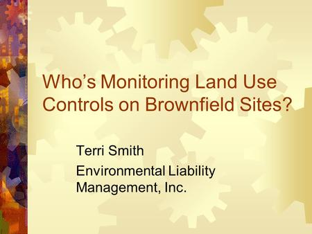 Who's Monitoring Land Use Controls on Brownfield Sites? Terri Smith Environmental Liability Management, Inc.