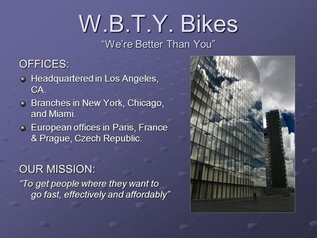 "W.B.T.Y. Bikes ""We're Better Than You"" OFFICES: Headquartered in Los Angeles, CA. Branches in New York, Chicago, and Miami. European offices in Paris,"