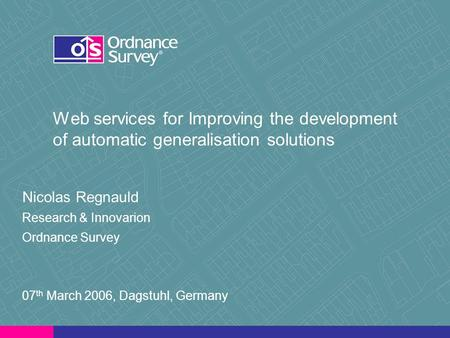 Web services for Improving the development of automatic generalisation solutions Nicolas Regnauld Research & Innovarion Ordnance Survey 07 th March 2006,