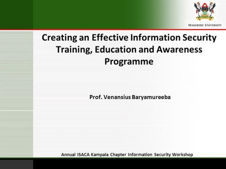 Creating an Effective Information Security Training, Education and Awareness Programme Annual ISACA Kampala Chapter Information Security Workshop Prof.