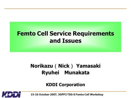 15-16 October 2007, 3GPP2 TSG-S Femto Cell Workshop Femto Cell Service Requirements and Issues Norikazu ( Nick ) Yamasaki Ryuhei Munakata KDDI Corporation.