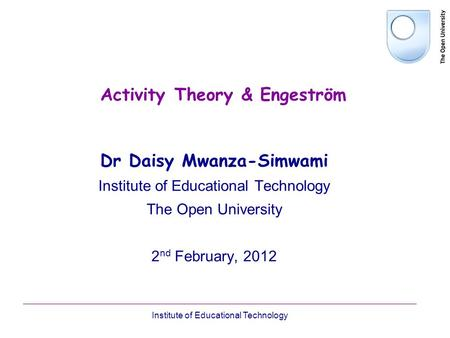 Institute of Educational Technology Activity Theory & Engeström Dr Daisy Mwanza-Simwami Institute of Educational Technology The Open University 2 nd February,