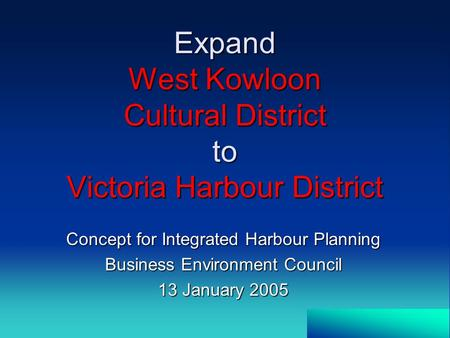 Expand West Kowloon Cultural District to Victoria Harbour District Concept for Integrated Harbour Planning Business Environment Council 13 January 2005.