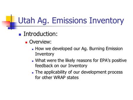 Utah Ag. Emissions Inventory Introduction: Overview: How we developed our Ag. Burning Emission Inventory What were the likely reasons for EPA's positive.