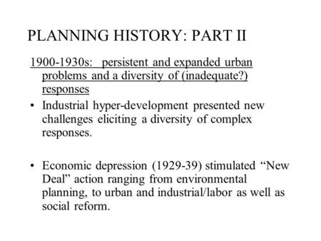 PLANNING HISTORY: PART II 1900-1930s: persistent and expanded urban problems and a diversity of (inadequate?) responses Industrial hyper-development presented.