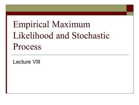 Empirical Maximum Likelihood and Stochastic Process Lecture VIII.