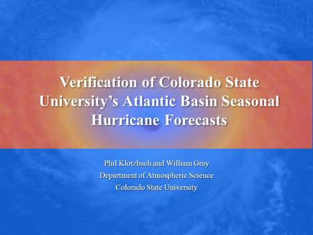 Verification of Colorado State University's Atlantic Basin Seasonal Hurricane Forecasts Phil Klotzbach and William Gray Department of Atmospheric Science.