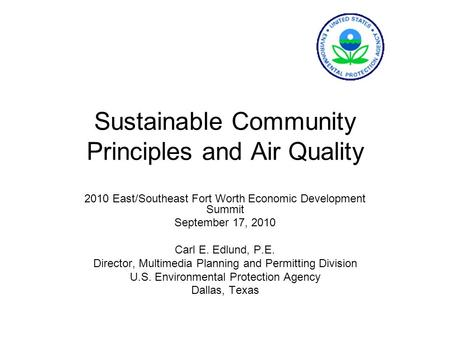 Sustainable Community Principles and Air Quality 2010 East/Southeast Fort Worth Economic Development Summit September 17, 2010 Carl E. Edlund, P.E. Director,