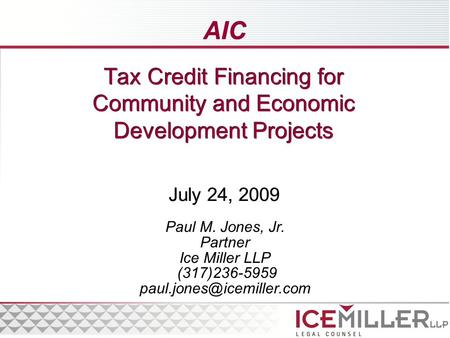 Tax Credit Financing for Community and Economic Development Projects July 24, 2009 Paul M. Jones, Jr. Partner Ice Miller LLP (317)236-5959