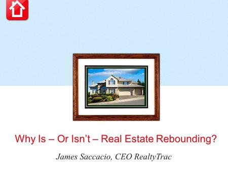 Why Is – Or Isn't – Real Estate Rebounding? James Saccacio, CEO RealtyTrac.