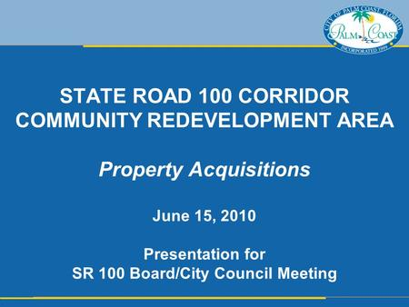 STATE ROAD 100 CORRIDOR COMMUNITY REDEVELOPMENT AREA Property Acquisitions June 15, 2010 Presentation for SR 100 Board/City Council Meeting.