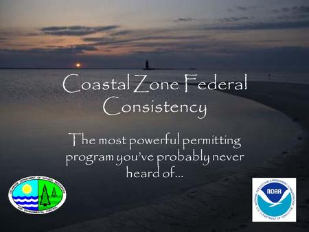 Coastal Zone Federal Consistency The most powerful permitting program you've probably never heard of…