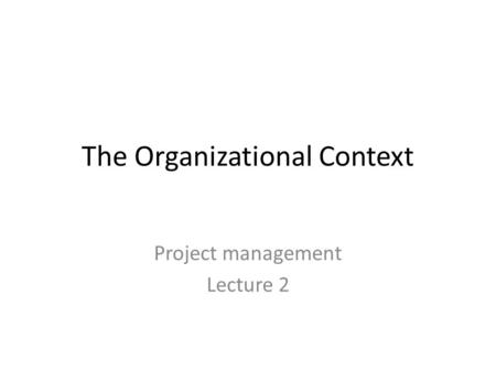 The Organizational Context Project management Lecture 2.